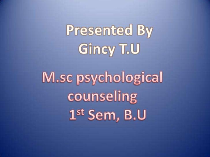 Presented By<br />Gincy T.U<br />M.sc psychological counseling<br />1stSem, B.U<br />