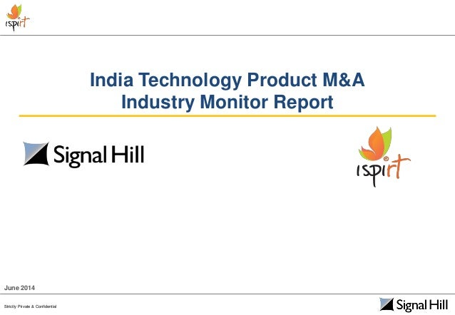 Strictly Private & Confidential India Technology Product M&A Industry Monitor Report June 2014 Strictly Private & Confiden...