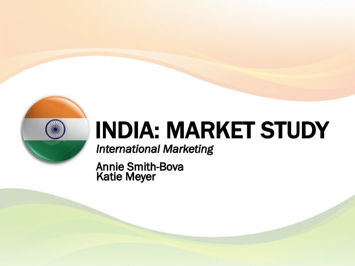 INDIA: MARKET STUDYInternational MarketingAnnie Smith-BovaKatie Meyer