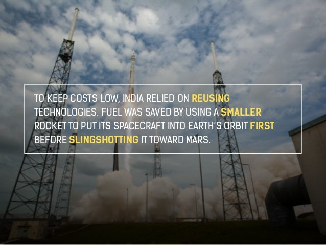 TO KEEP COSTS LOW, INDIA RELIED ON REUSING  TECHNOLOGIES. FUEL WAS SAVED BY USING A SMALLER  ROCKET TO PUT ITS SPACECRAFT ...