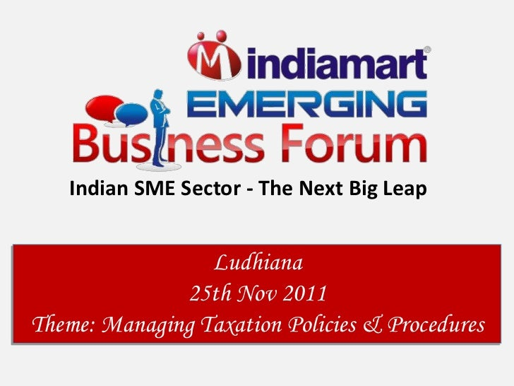 Indian SME Sector - The Next Big Leap                 Ludhiana              25th Nov 2011Theme: Managing Taxation Policies...