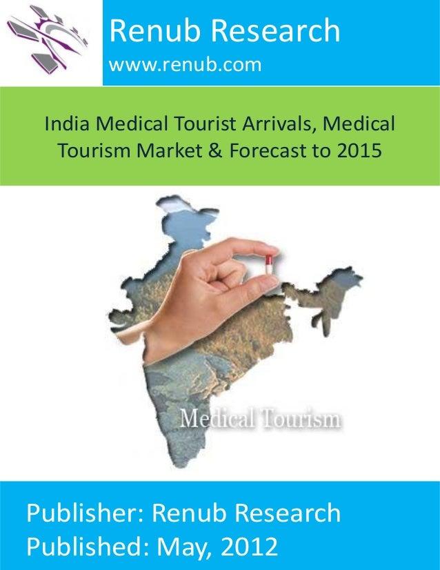 Renub Research www.renub.com India Medical Tourist Arrivals, Medical Tourism Market & Forecast to 2015  Publisher: Renub R...