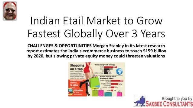 a5a3e991d86 Indian Etail Market to Grow Fastest Globally Over 3 Years CHALLENGES    OPPORTUNITIES Morgan Stanley in ...