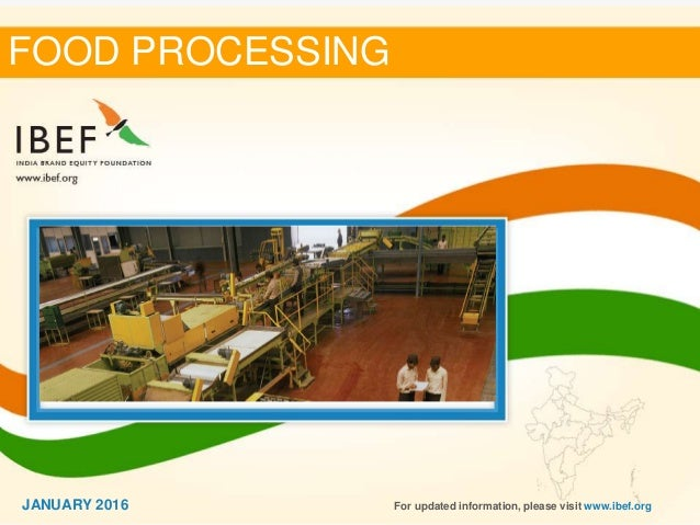11 FOOD PROCESSING For updated information, please visit www.ibef.orgJANUARY 2016
