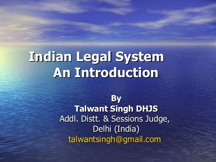 Indian Legal System  An Introduction   By Talwant Singh DHJS Addl. Distt. & Sessions Judge,  Delhi (India) [email_address]