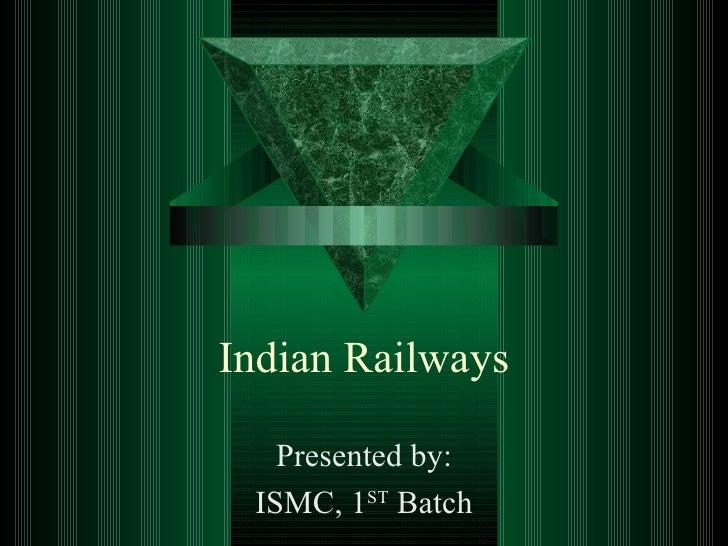 Indian Railways Presented by: ISMC, 1 ST  Batch