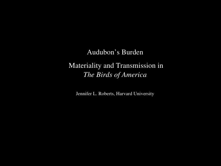 Audubon's Burden Materiality and Transmission in  The Birds of America Jennifer L. Roberts, Harvard University