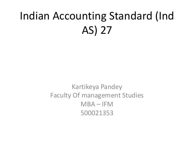Indian Accounting Standard (Ind AS) 27 Kartikeya Pandey Faculty Of management Studies MBA – IFM 500021353
