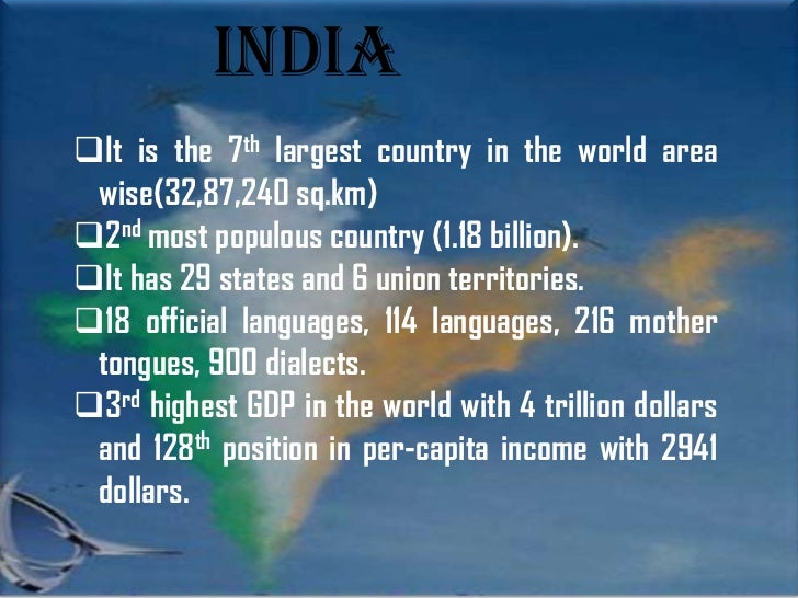 IndiaIt is the 7th largest country in the world area wise(32,87,240 sq.km)2nd most populous country (1.18 billion).It h...