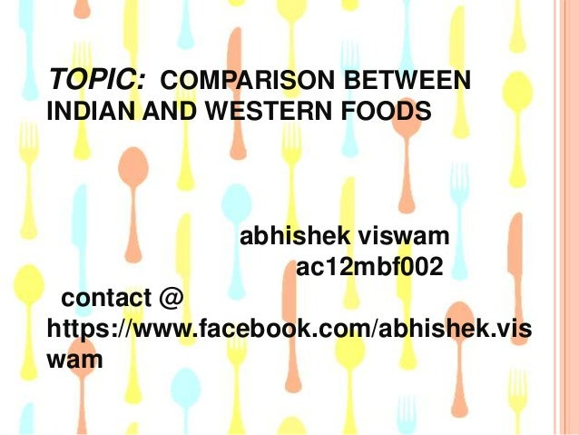 TOPIC: COMPARISON BETWEEN INDIAN AND WESTERN FOODS  abhishek viswam ac12mbf002 contact @ https://www.facebook.com/abhishek...