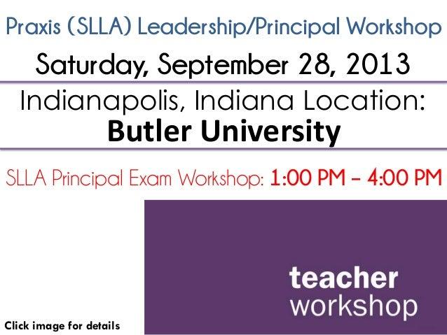 Praxis (SLLA) Leadership/Principal Workshop Click image for details Indianapolis, Indiana Location: Butler University SLLA...