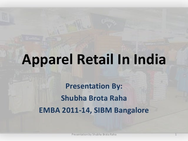 Apparel Retail In India        Presentation By:      Shubha Brota Raha  EMBA 2011-14, SIBM Bangalore          Presentation...
