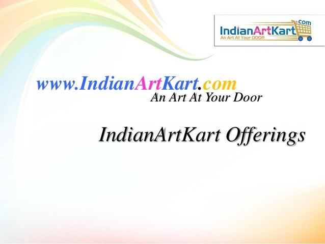 www.IndianArtKart.com An Art At Your Door IndianArtKart Offerings