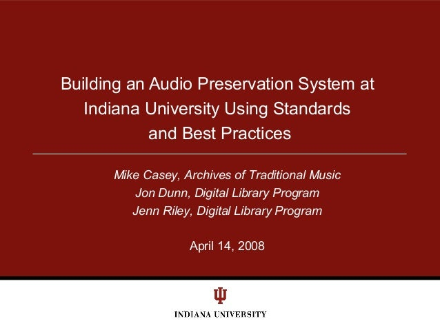 Building an Audio Preservation System at Indiana University Using Standards and Best Practices Mike Casey, Archives of Tra...