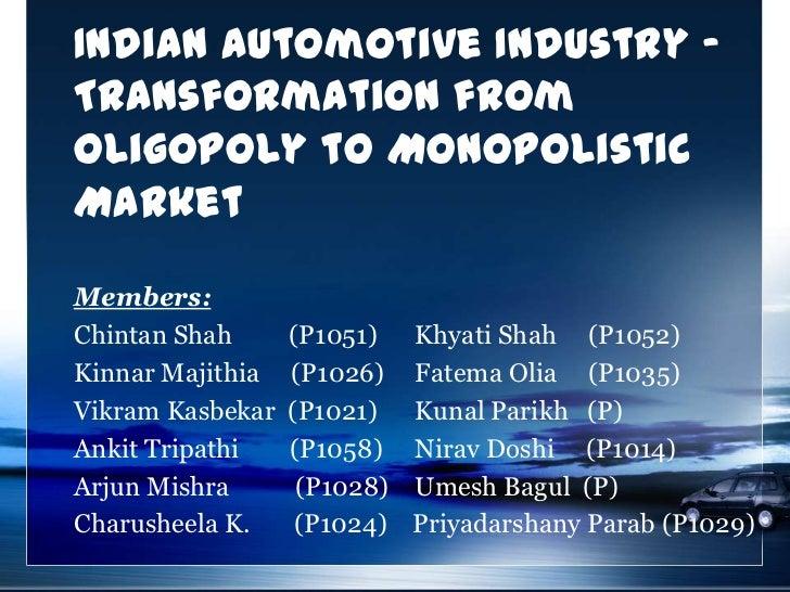 Indian Automotive Industry -Transformation fromOligopoly to MonopolisticMarketMembers:Chintan Shah      (P1051)    Khyati ...