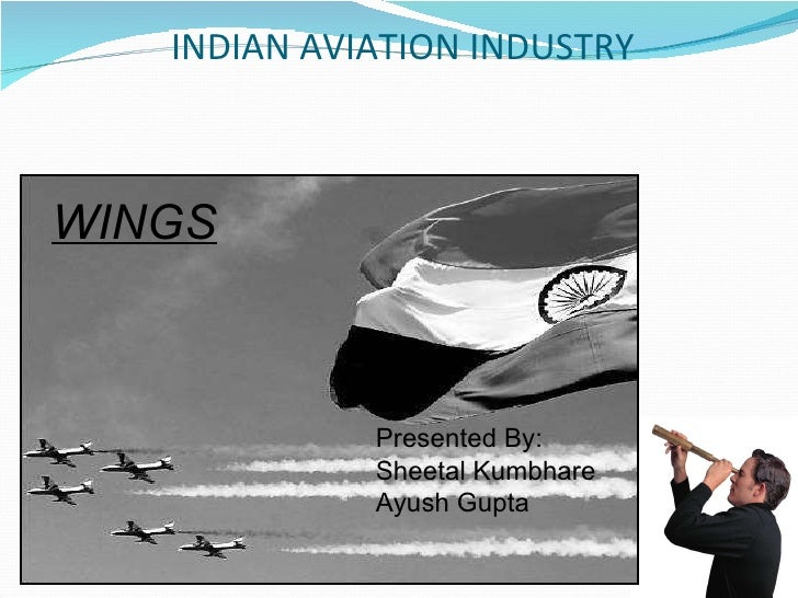 INDIAN AVIATION INDUSTRY WINGS Presented By: Sheetal Kumbhare Ayush Gupta