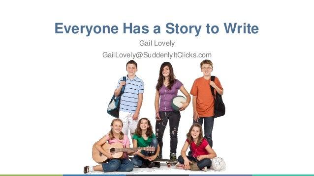 Everyone Has a Story to Write Gail Lovely GailLovely@SuddenlyItClicks.com