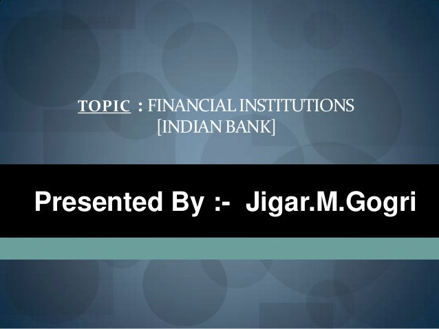 TOPIC : FINANCIALINSTITUTIONS[INDIAN BANK]Presented By :- Jigar.M.Gogri