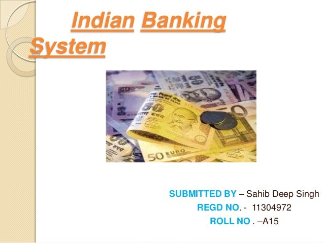 Indian Banking System  SUBMITTED BY – Sahib Deep Singh REGD NO. - 11304972 ROLL NO . –A15