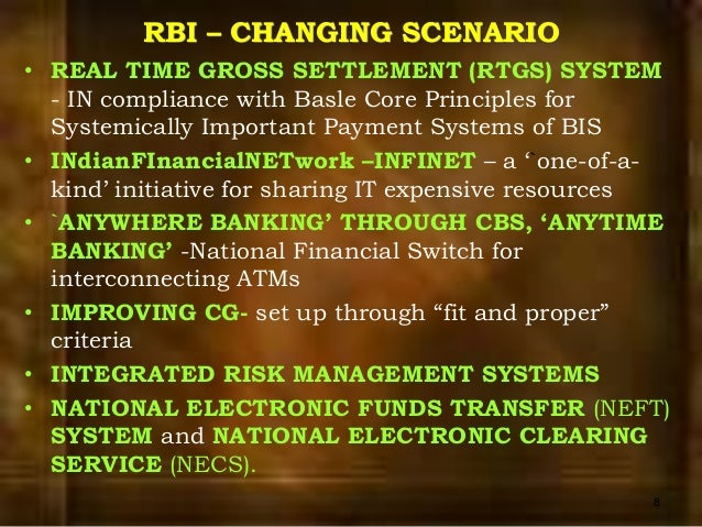 ... 8. RBI – CHANGING SCENARIO • REAL TIME GROSS SETTLEMENT (RTGS) SYSTEM -  IN compliance with Basle Core Principles for Systemically Important Payment  ...