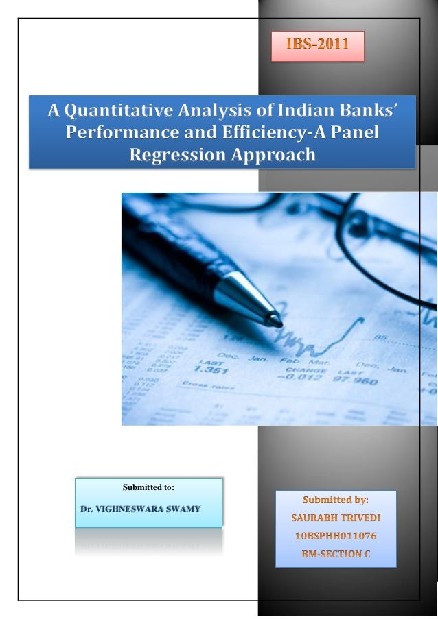 A Quantitative Analysis of Indian Banks' Performance and Efficiency-A Panel Regression Approach Submitted to: Dr. VIGHNESW...