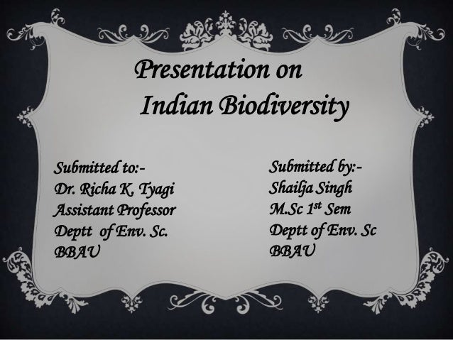 Presentation on Indian Biodiversity Submitted by:- Shailja Singh M.Sc 1st Sem Deptt of Env. Sc BBAU Submitted to:- Dr. Ric...