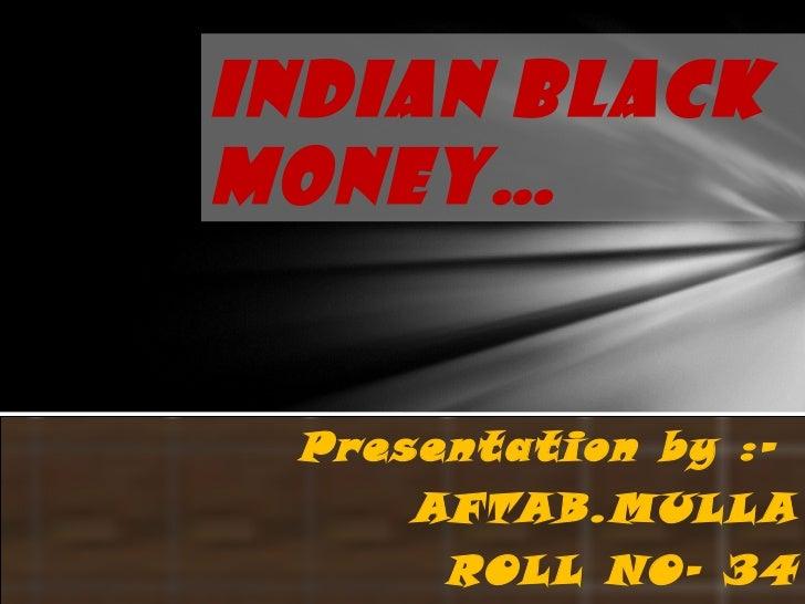 INDIAN BLACKMONEY… Presentation by :-     AFTAB.MULL A      ROLL NO- 3 4