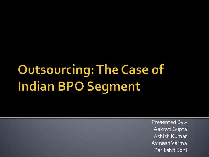 Outsourcing: The Case of Indian BPO Segment<br />Presented By:-<br />Aakrati Gupta<br />Ashish Kumar<br />AvinashVarma<br ...