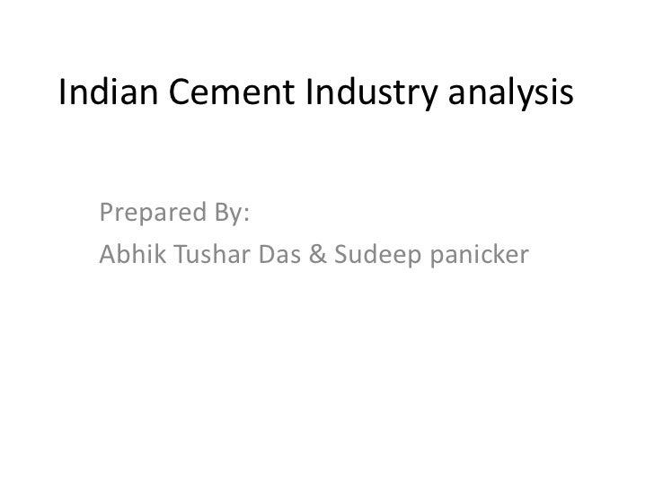 Indian Cement Industry analysis  Prepared By:  Abhik Tushar Das & Sudeep panicker