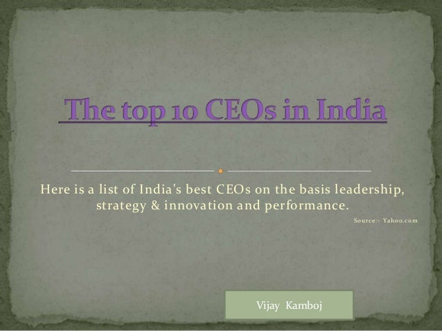 Here is a list of India's best CEOs on the basis leadership, strategy & innovation and performance. Source:- Yahoo.com Vij...