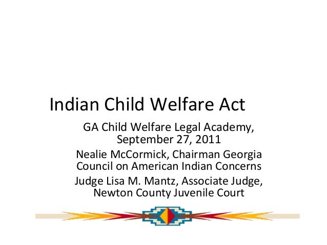 Indian Child Welfare Act GA Child Welfare Legal Academy, September 27, 2011 Nealie McCormick, Chairman Georgia Council on ...