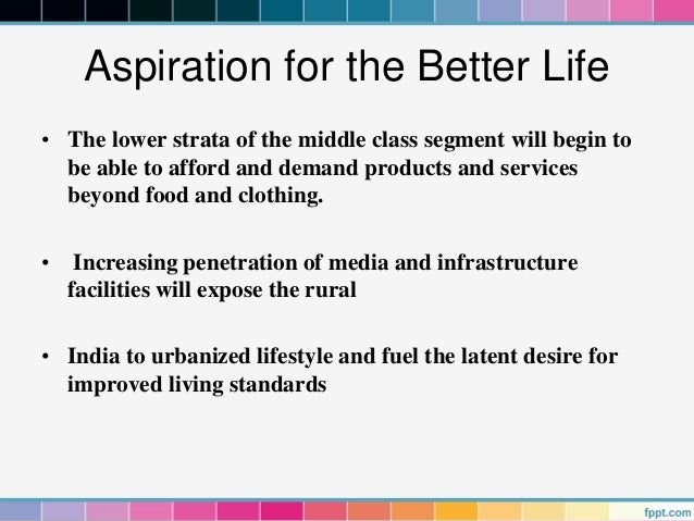 Aspiration for the Better Life• The lower strata of the middle class segment will begin to  be able to afford and demand p...