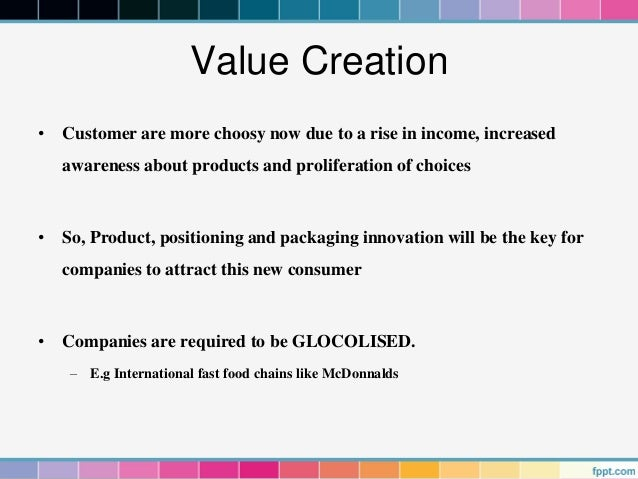Value Creation• Customer are more choosy now due to a rise in income, increased   awareness about products and proliferati...