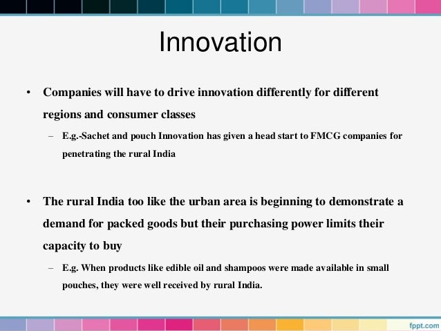 Innovation• Companies will have to drive innovation differently for different   regions and consumer classes    – E.g.-Sac...