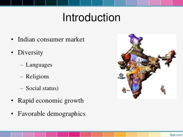 Introduction• Indian consumer market• Diversity   – Languages   – Religions   – Social status)• Rapid economic growth• Fav...