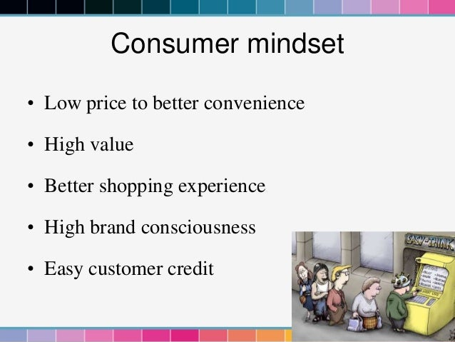 Consumer mindset• Low price to better convenience• High value• Better shopping experience• High brand consciousness• Easy ...