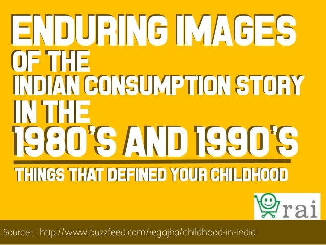 Enduring images of the  Indian consumption story  in the  1980 s and 1990 s Things that defined your childhood  Source : h...