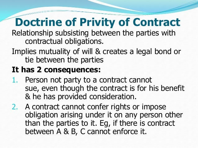 doctrine of privity The common law doctrine of privity of contract dictates that only persons who are parties to a contract are entitled to take action to enforce .