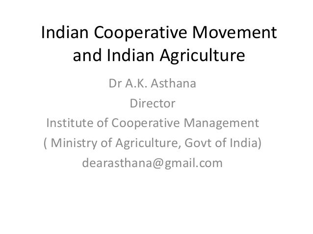 Indian Cooperative Movement and Indian Agriculture Dr A.K. Asthana Director Institute of Cooperative Management ( Ministry...