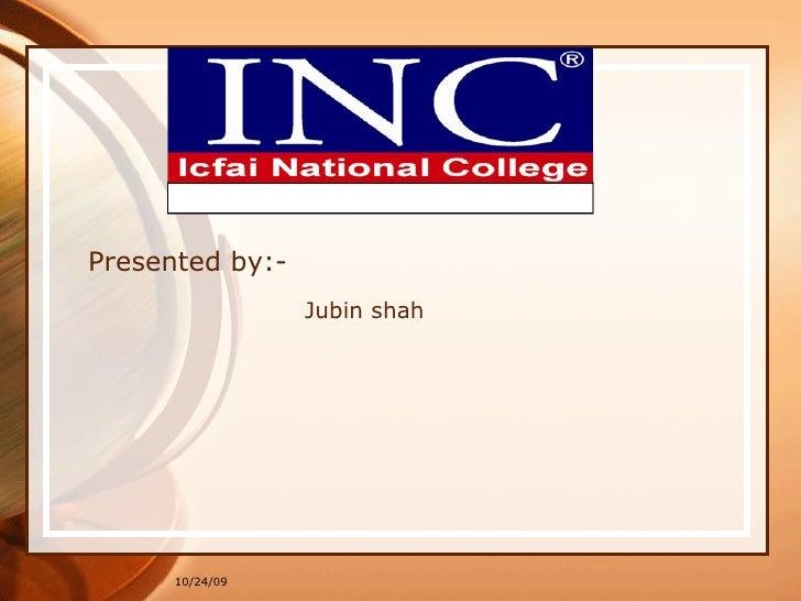 Presented by:- Jubin shah 10/24/09