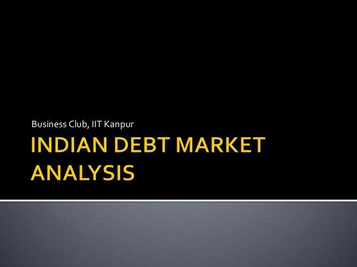 INDIAN DEBT MARKET ANALYSIS<br />Business Club, IIT Kanpur<br />