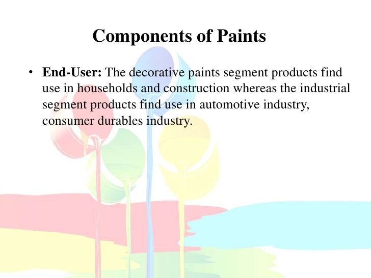 Components of Paints• End-User: The decorative paints segment products find  use in households and construction whereas th...