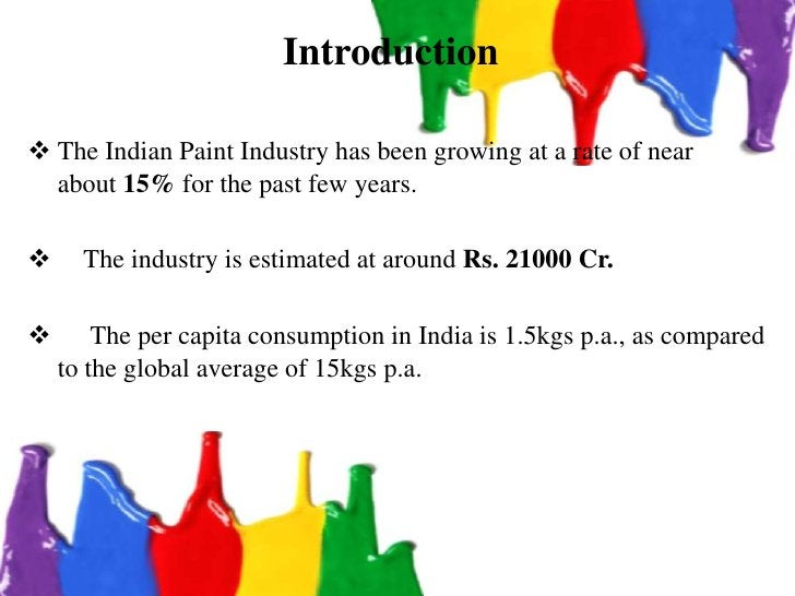 Introduction The Indian Paint Industry has been growing at a rate of near  about 15% for the past few years.     The ind...