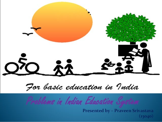 Problems in Indian Education System  Presented by – Praveen Srivastava  (13040)