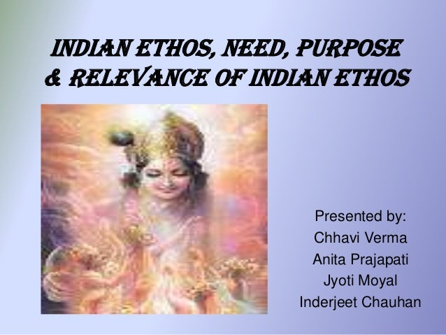 Indian Ethos, Need, Purpose& Relevance Of Indian Ethos                     Presented by:                     Chhavi Verma ...
