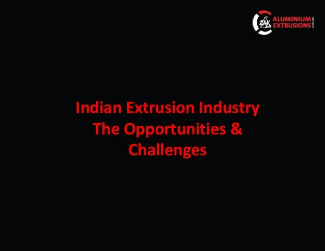 Indian Extrusion Industry  The Opportunities &       Challenges