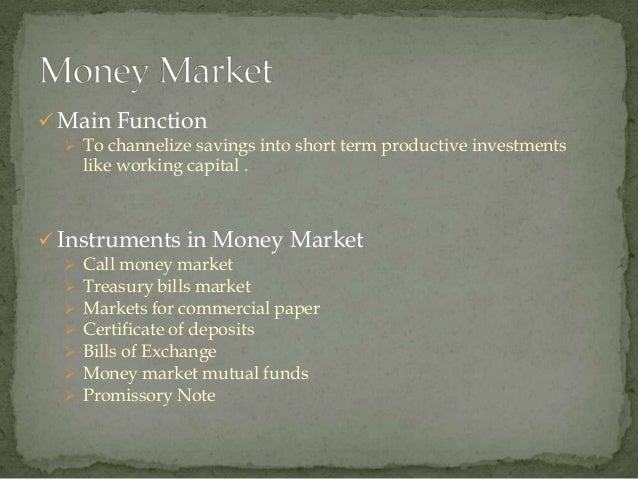  Main Function   To channelize savings into short term productive investments      like working capital . Instruments i...