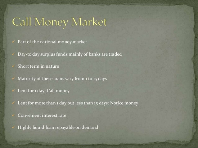  Part of the national money market Day-to day surplus funds mainly of banks are traded Short term in nature Maturity o...