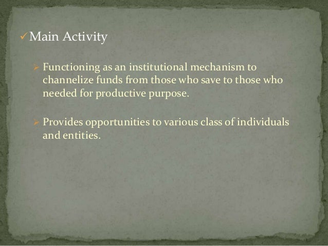  Main Activity   Functioning as an institutional mechanism to    channelize funds from those who save to those who    ne...