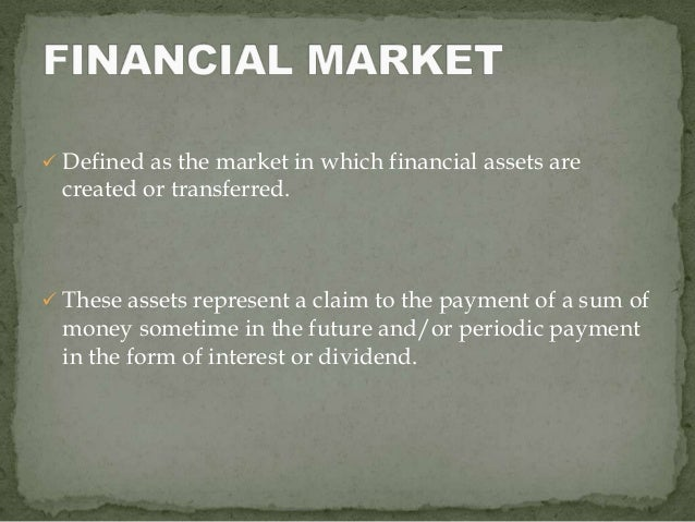  Defined as the market in which financial assets are  created or transferred. These assets represent a claim to the paym...